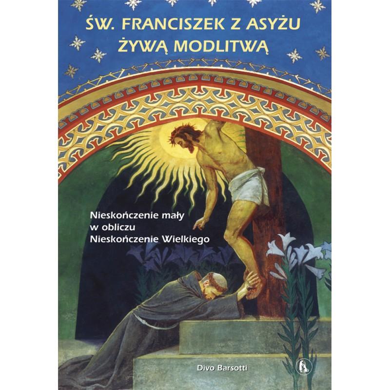 Święty Franciszek z Asyżu żywą modlitwą. Nieskończenie mały w obliczu Nieskończenie Wielkiego